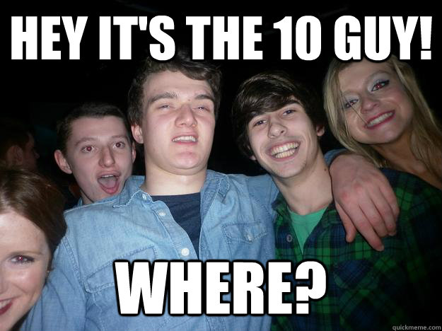 Hey it's the 10 guy! WHERE?