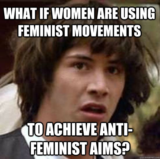 What if women are using feminist movements To achieve anti-feminist aims? - What if women are using feminist movements To achieve anti-feminist aims?  conspiracy keanu