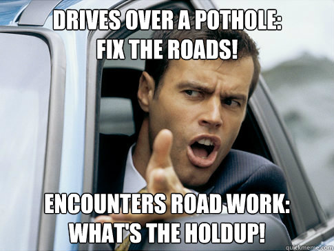 drives over a pothole:  fix the roads! encounters road work: what's the holdup!