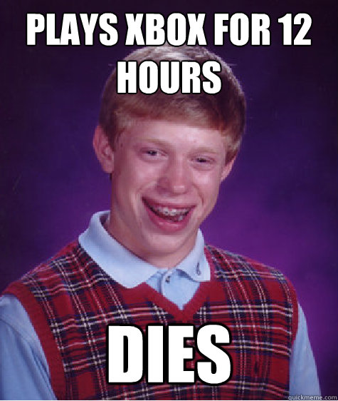 Plays xbox for 12 hours dies - Plays xbox for 12 hours dies  Bad Luck Brian