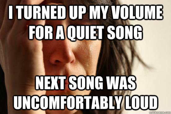 I turned up my volume for a quiet song Next song was uncomfortably loud - I turned up my volume for a quiet song Next song was uncomfortably loud  First World Problems