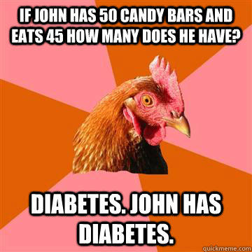 If john has 50 candy bars and eats 45 how many does he have? Diabetes. john has diabetes.  Anti-Joke Chicken