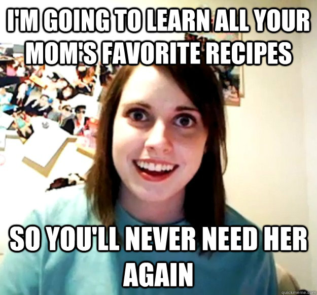 I'm going to learn all your mom's favorite recipes So you'll never need her again - I'm going to learn all your mom's favorite recipes So you'll never need her again  Misc
