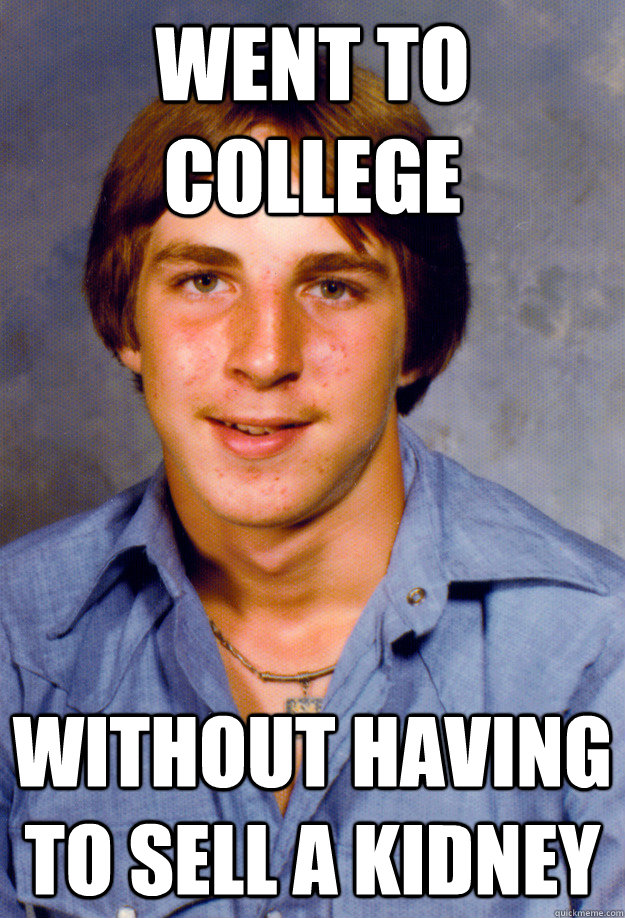 Funny Meme Pics Without Captions : Went to college without having sell a kidney old