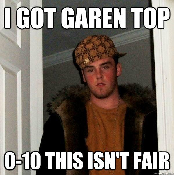 I got Garen top 0-10 this isn't fair  Scumbag Steve