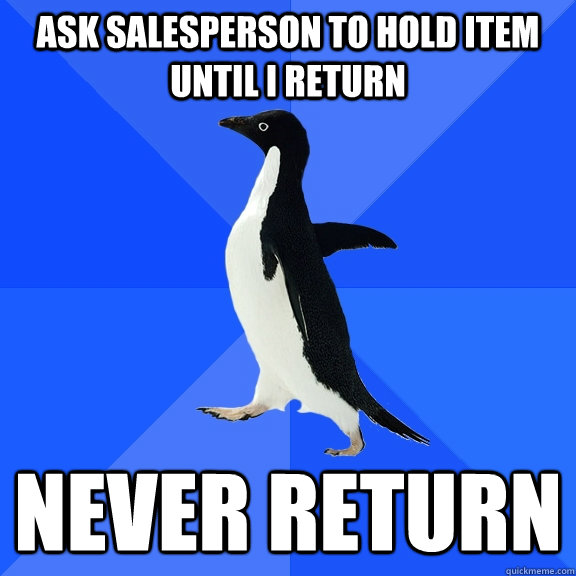 Ask salesperson to hold item until I return Never return - Ask salesperson to hold item until I return Never return  Socially Awkward Penguin