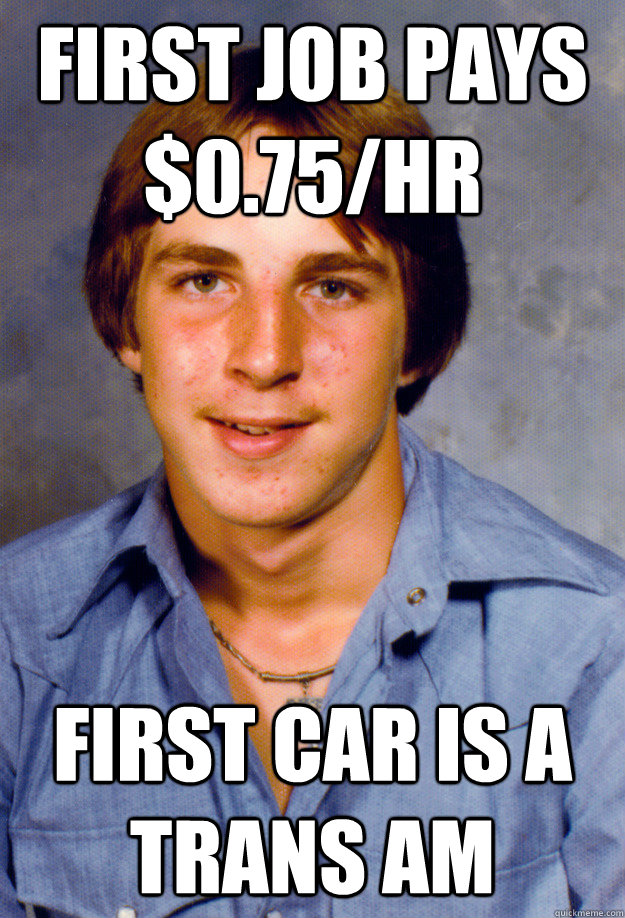 first job pays $0.75/hr first car is a trans am - first job pays $0.75/hr first car is a trans am  Old Economy Steven