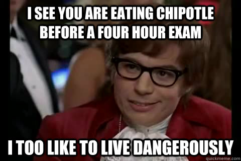 i see you are eating chipotle before a four hour exam i too like to live dangerously - i see you are eating chipotle before a four hour exam i too like to live dangerously  Dangerously - Austin Powers