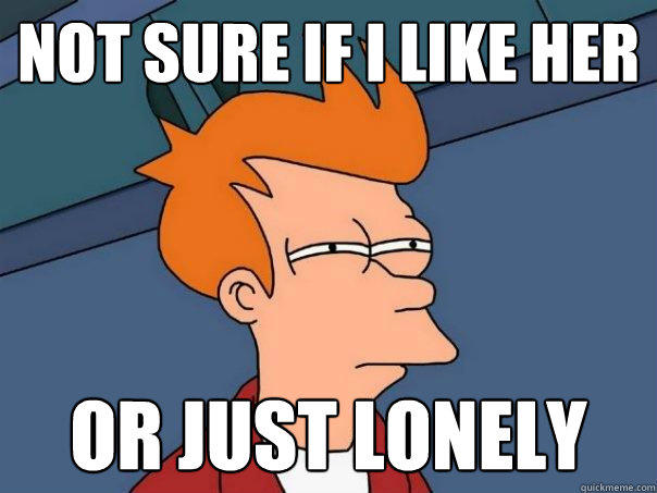 not sure if I like her or just lonely - not sure if I like her or just lonely  Futurama Fry