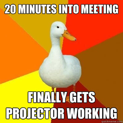 20 minutes into meeting finally gets projector working - 20 minutes into meeting finally gets projector working  Tech Impaired Duck