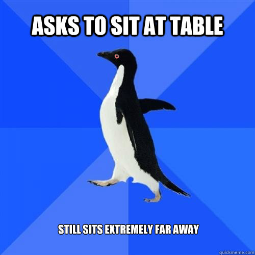 Asks to sit at table Still sits extremely far away