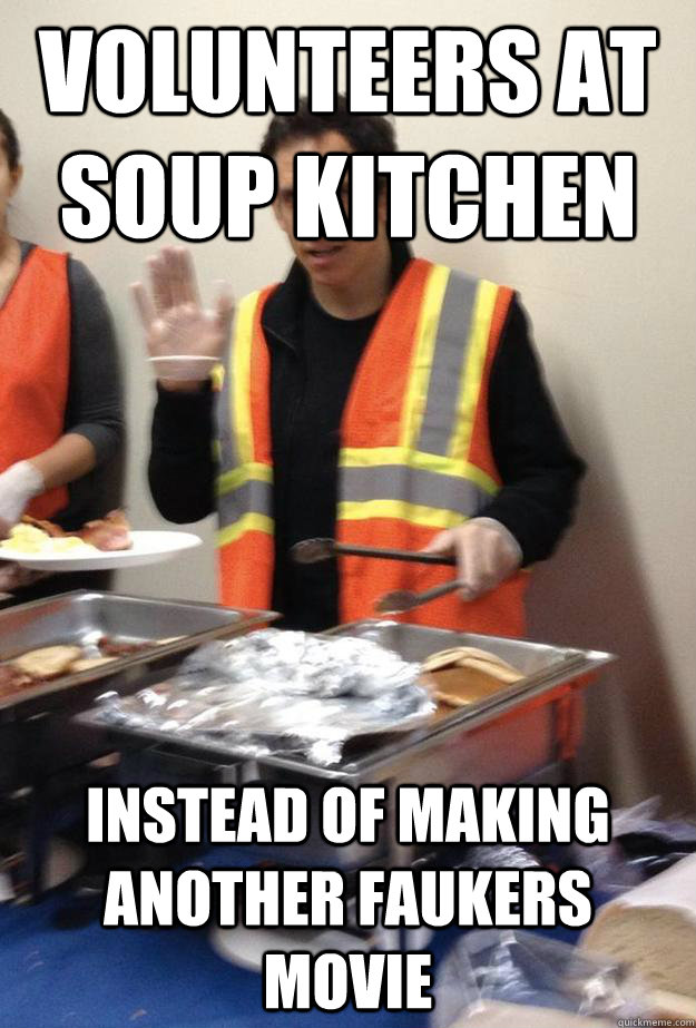 Volunteers at Soup Kitchen Instead of Making Another Faukers movie