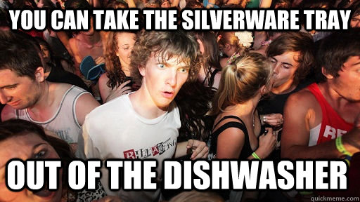 You can take the silverware tray out of the dishwasher  - You can take the silverware tray out of the dishwasher   Sudden Clarity Clarence