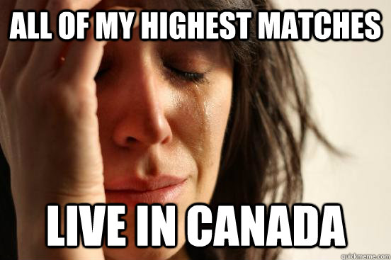 All of my highest matches live in canada - All of my highest matches live in canada  First World Problems