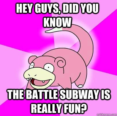 hey guys, did you know The Battle Subway is really fun? - hey guys, did you know The Battle Subway is really fun?  Slowpoke