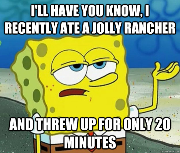 I'll have you know, I recently ate a Jolly Rancher And threw up for only 20 minutes  - I'll have you know, I recently ate a Jolly Rancher And threw up for only 20 minutes   Tough Spongebob