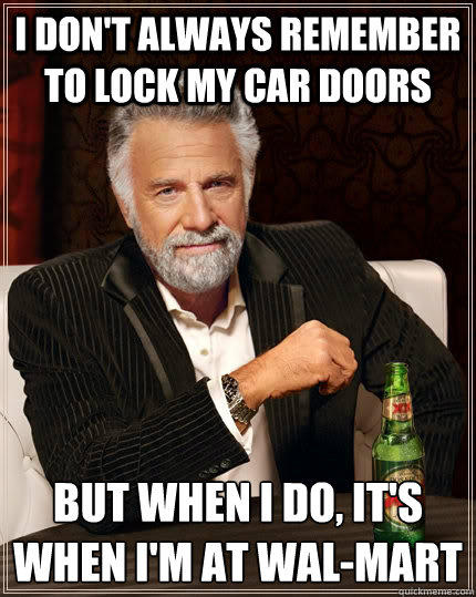 I don't always remember to lock my car doors but when I do, it's when I'm at Wal-mart - I don't always remember to lock my car doors but when I do, it's when I'm at Wal-mart  The Most Interesting Man In The World