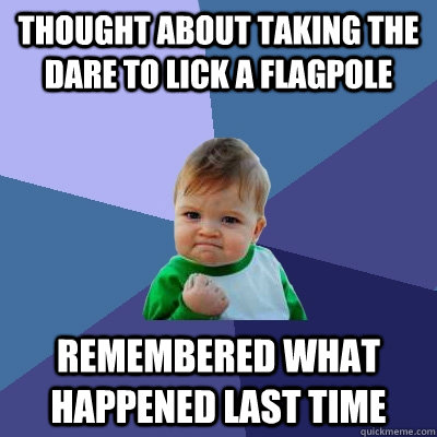 Thought about taking the dare to lick a flagpole Remembered what happened last time