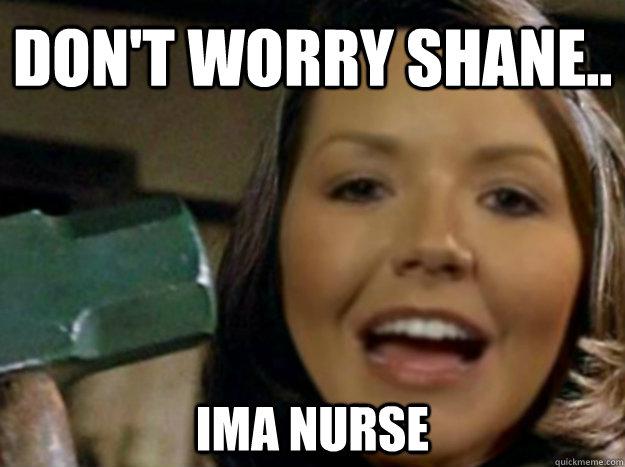 don't worry shane.. ima nurse