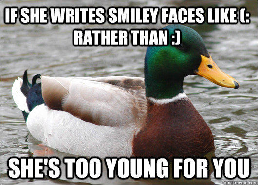 If she writes smiley faces like (: rather than :) She's too young for you - If she writes smiley faces like (: rather than :) She's too young for you  Actual Advice Mallard