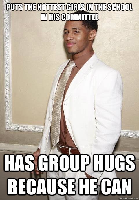 Puts the hottest girls in the school in his committee has group hugs because he can