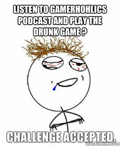 Listen to Gamerhohlics Podcast and play the drunk Game ?