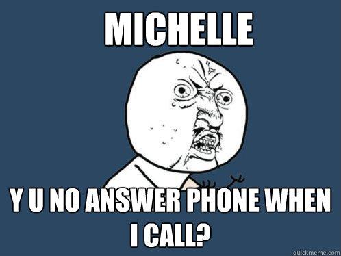 Michelle y u no answer phone when i call? - Michelle y u no answer phone when i call?  Y U No