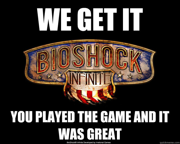 We get it you played the game and it was great - We get it you played the game and it was great  Over-Posted Bioshock