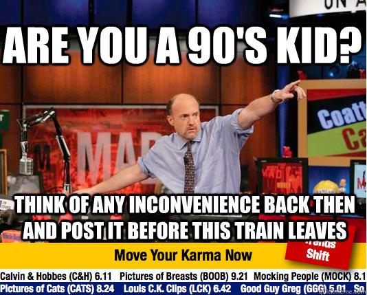 are you a 90's kid? think of any inconvenience back then and post it before this train leaves - are you a 90's kid? think of any inconvenience back then and post it before this train leaves  Mad Karma with Jim Cramer
