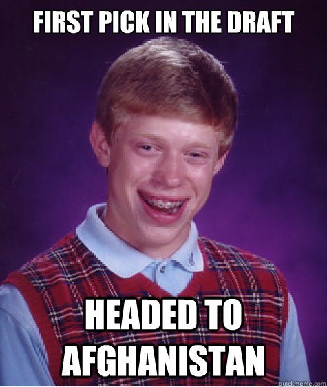 FIRST PICK IN THE DRAFT HEADED TO AFGHANISTAN - FIRST PICK IN THE DRAFT HEADED TO AFGHANISTAN  Bad Luck Brian