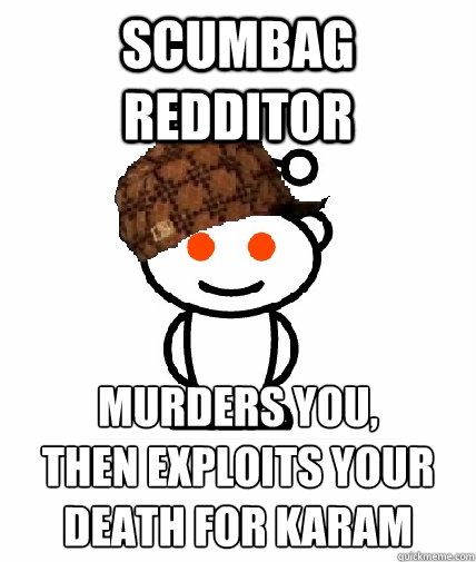 Scumbag redditor murders you, Then exploits your death for karam - Scumbag redditor murders you, Then exploits your death for karam  Scumbag Redditor