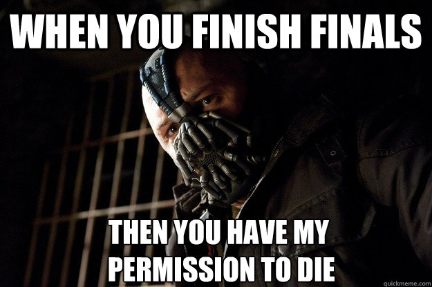 When you finish finals Then you have my  permission to die - When you finish finals Then you have my  permission to die  Angry Bane