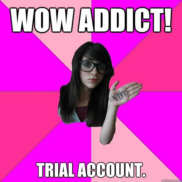 WOW ADDICt! Trial account. - WOW ADDICt! Trial account.  Idiot Nerd Girl