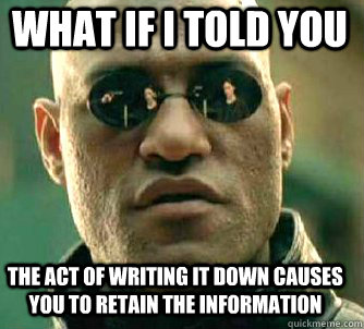 what if i told you the act of writing it down causes you to retain the information - what if i told you the act of writing it down causes you to retain the information  Matrix Morpheus