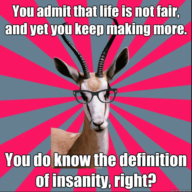 You admit that life is not fair, and yet you keep making more. You do know the definition of insanity, right?