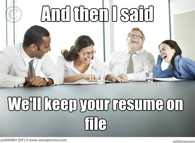 and then i said we ll keep your resume on file and then i said