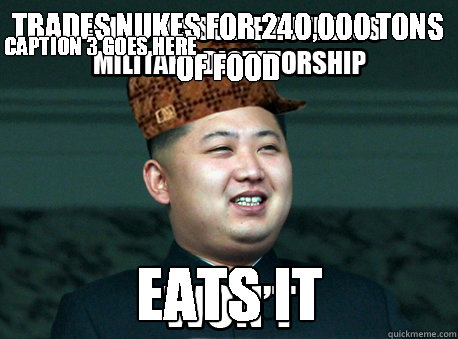 trades nukes for 240,000 tons of food eats it Caption 3 goes here - trades nukes for 240,000 tons of food eats it Caption 3 goes here  Scumbag Kim Jong Un