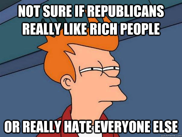 Not sure if Republicans really like rich people Or really hate everyone else - Not sure if Republicans really like rich people Or really hate everyone else  Futurama Fry
