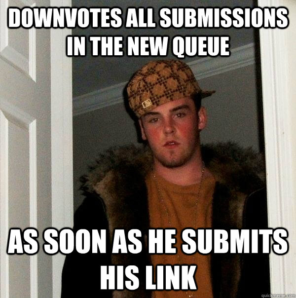 Downvotes all submissions in the new queue  As soon as he submits his link - Downvotes all submissions in the new queue  As soon as he submits his link  Scumbag Steve