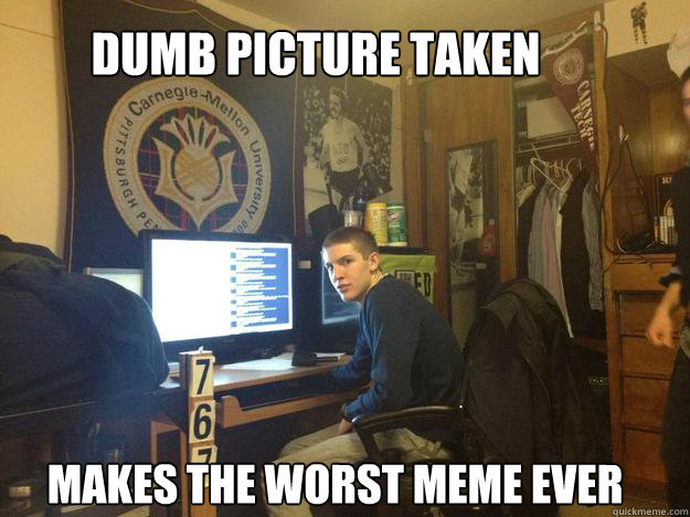 DUMB PICTURE TAKEN MAKES THE WORST MEME EVER - DUMB PICTURE TAKEN MAKES THE WORST MEME EVER  Misc