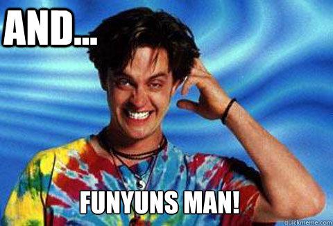 Funyuns man! And...  Half Baked Funyuns