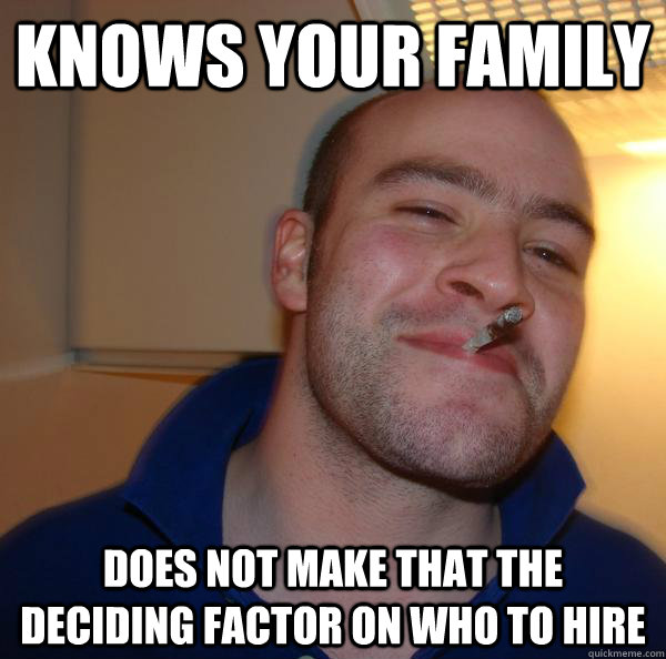 Knows your family Does not make that the deciding factor on who to hire - Knows your family Does not make that the deciding factor on who to hire  Misc