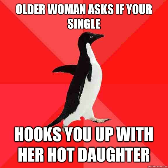 Older woman asks if your single Hooks you up with her hot daughter  - Older woman asks if your single Hooks you up with her hot daughter   Socially Awesome Penguin