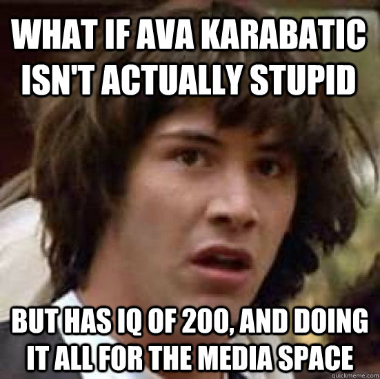 What if ava karabatic isn't actually stupid but has iq of 200, and doing it all for the media space - What if ava karabatic isn't actually stupid but has iq of 200, and doing it all for the media space  conspiracy keanu