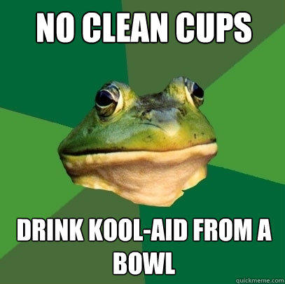 No clean cups Drink kool-aid from a bowl - No clean cups Drink kool-aid from a bowl  Foul Bachelor Frog