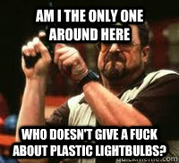 Am I the only one around here Who doesn't give a FUCK about plastic lightbulbs? - Am I the only one around here Who doesn't give a FUCK about plastic lightbulbs?  Misc