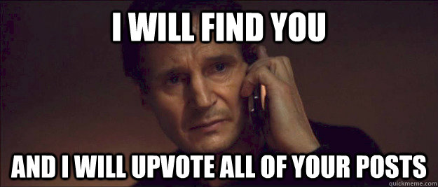 I will find you and i will upvote all of your posts
