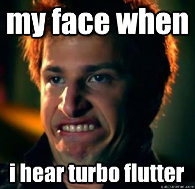 my face when  i hear turbo flutter  Jizz In My Pants