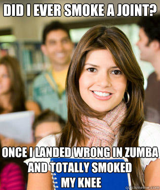 Did I ever smoke a joint? Once I landed wrong in zumba and totally smoked  my knee  Sheltered College Freshman