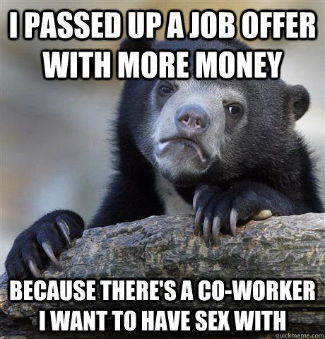 I passed up a job offer with more money because there's a co-worker I want to have sex with - I passed up a job offer with more money because there's a co-worker I want to have sex with  Confession Bear